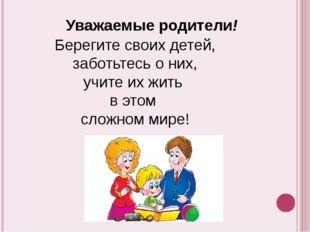 Уважаемые родители! Берегите своих детей, заботьтесь о них, учите их жить в