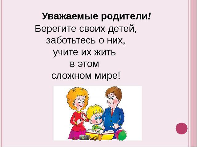 Уважаемые родители! Берегите своих детей, заботьтесь о них, учите их жить в...