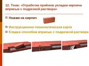 12. Тема: «Отработка приёмов укладки кирпича вприсык с подрезкой раствора» На