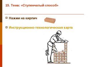 15. Тема: «Ступенчатый способ» Нажми на кирпич Инструкционно-технологическая