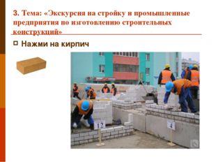 3. Тема: «Экскурсия на стройку и промышленные предприятия по изготовлению стр