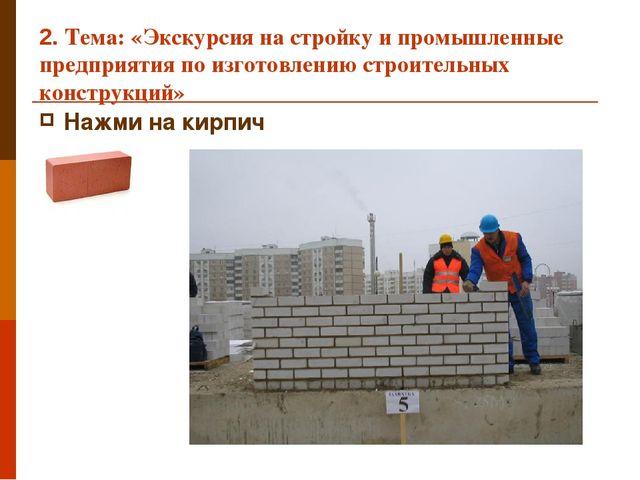 2. Тема: «Экскурсия на стройку и промышленные предприятия по изготовлению стр...