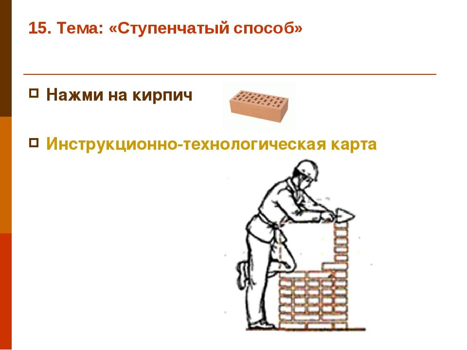 15. Тема: «Ступенчатый способ» Нажми на кирпич Инструкционно-технологическая...