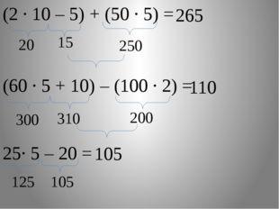 15 (2 · 10 – 5) + (50 · 5) = 20 250 265 (60 ∙ 5 + 10) – (100 ∙ 2) = 300 110 3
