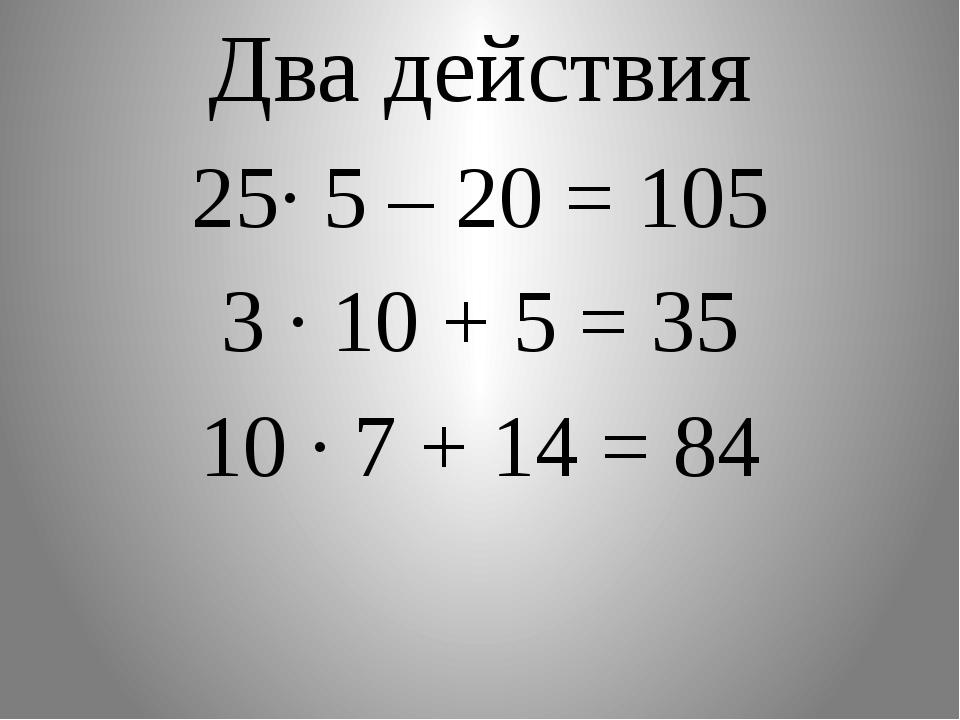 Два действия 25∙ 5 – 20 = 105 3 · 10 + 5 = 35 10 · 7 + 14 = 84