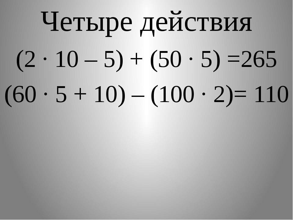 Четыре действия (2 · 10 – 5) + (50 · 5) =265 (60 ∙ 5 + 10) – (100 ∙ 2)= 110