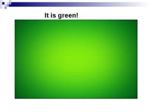 It is green!