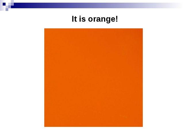 It is orange!