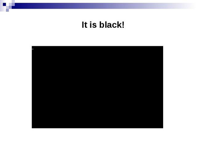 It is black!