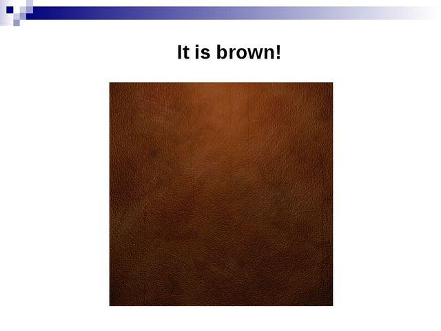 It is brown!