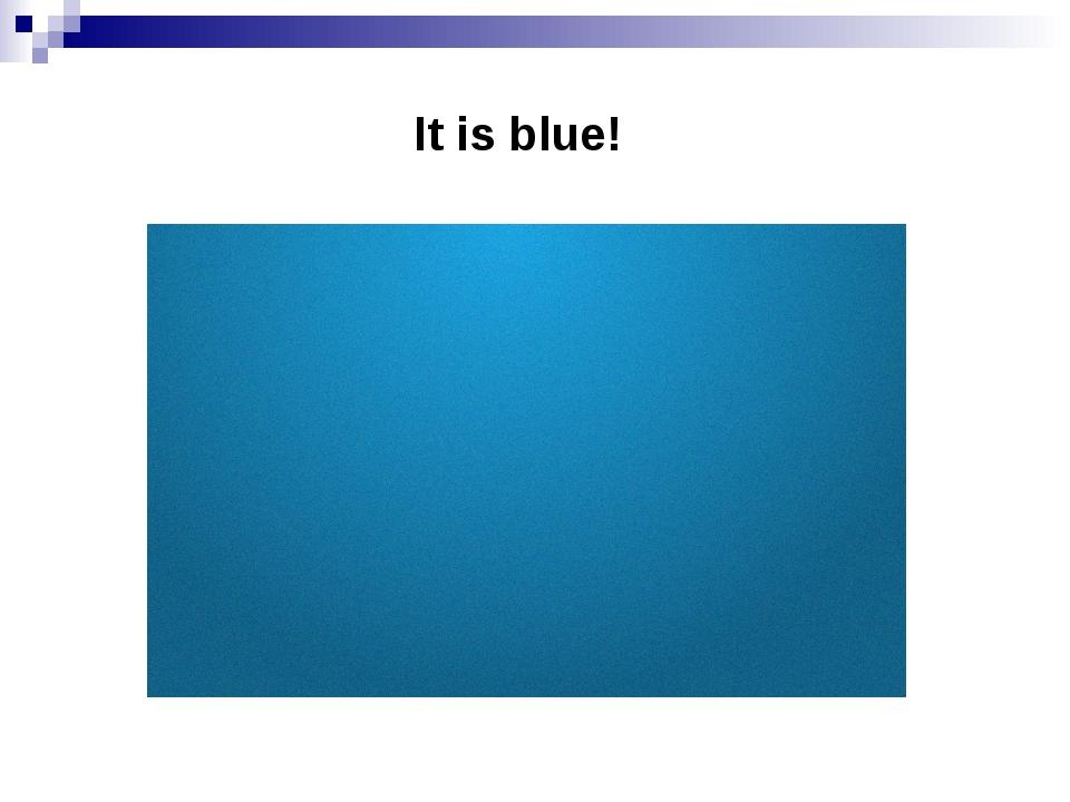 It is blue!