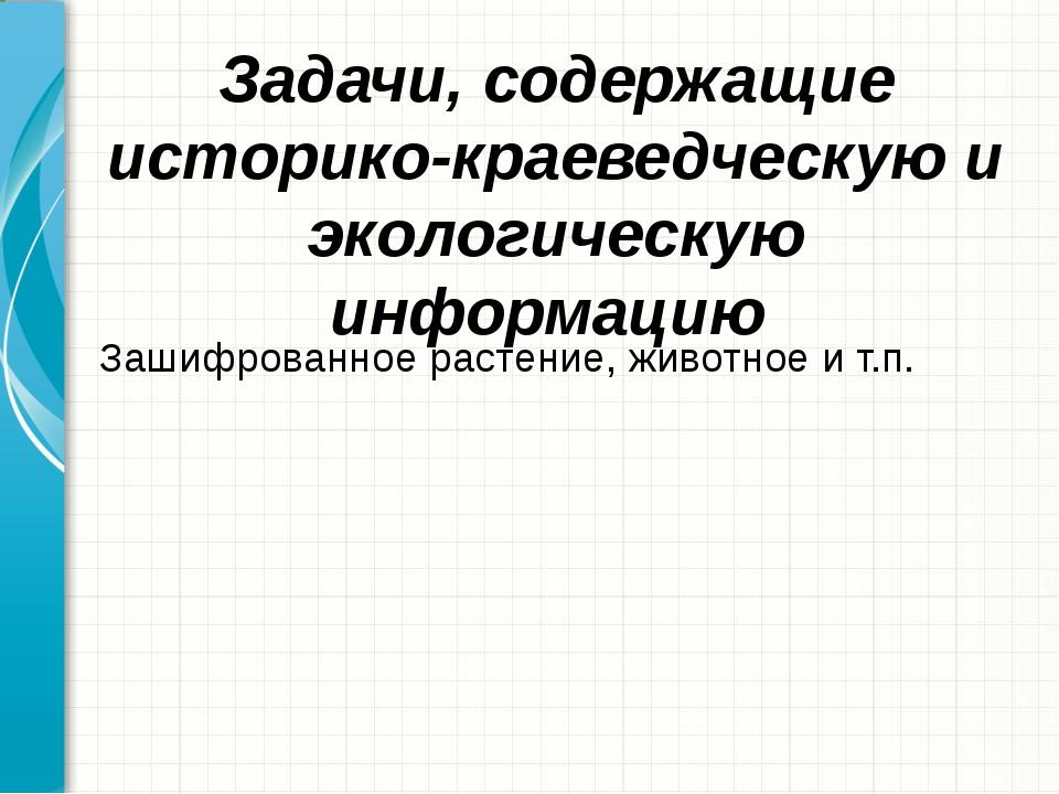 Задачи, содержащие историко-краеведческую и экологическую информацию Зашифров...