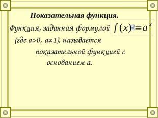 Функция, заданная формулой (где а>0, а≠1), называется показательной функцией