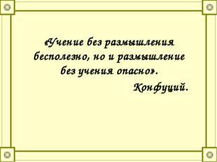 «Учение без размышления бесполезно, но и размышление без учения опасно». Конф