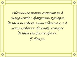 «Истинное знание состоит не в знакомстве с фактами, которое делает человека л