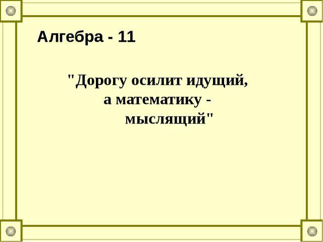 """Алгебра - 11 """"Дорогу осилит идущий, а математику - мыслящий"""""""