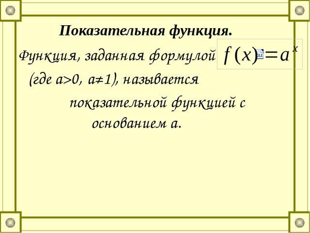 Функция, заданная формулой (где а>0, а≠1), называется показательной функцией...