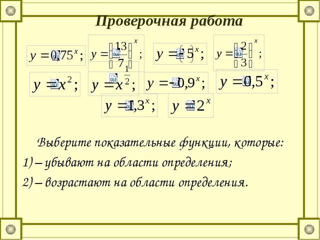 Проверочная работа Выберите показательные функции, которые: 1) – убывают на о...