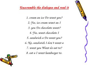 Unscramble the dialogue and read it 1. cream an ice Do want you? 2. Yes, ice