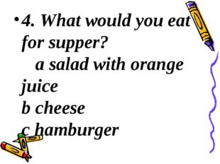 4. What would you eat for supper? a salad with orange juice b cheese c hambu