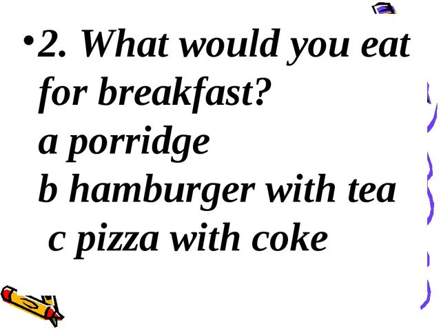2. What would you eat for breakfast? a porridge b hamburger with tea c pizza...