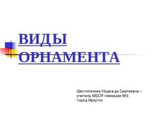 ВИДЫ ОРНАМЕНТА Шестопалова Надежда Сергеевна – учитель МБОУ гимназии №3 город