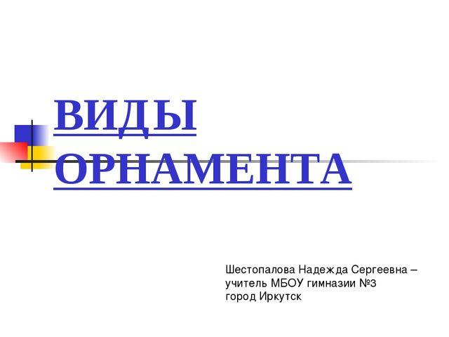 ВИДЫ ОРНАМЕНТА Шестопалова Надежда Сергеевна – учитель МБОУ гимназии №3 город...