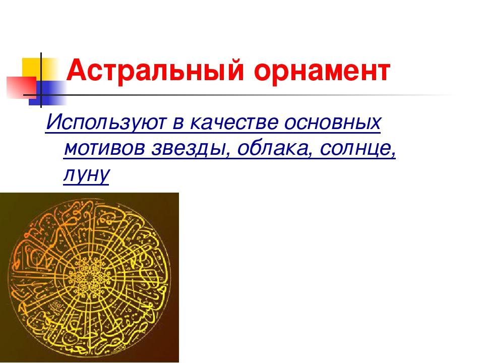 Астральный орнамент Используют в качестве основных мотивов звезды, облака, со...
