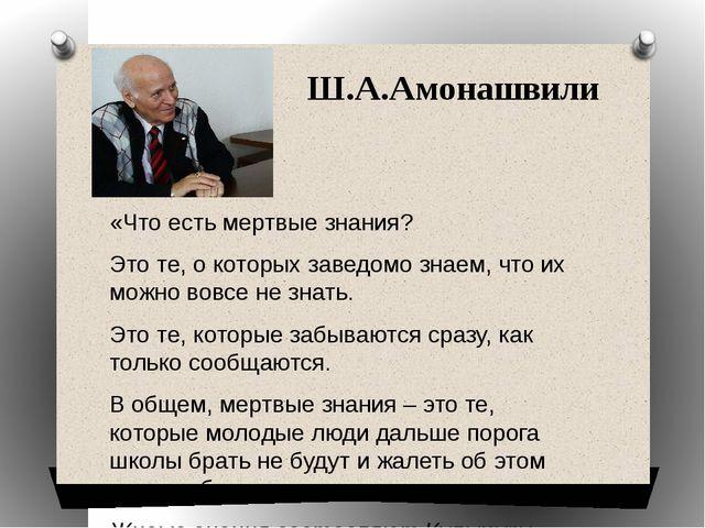 Ш.А.Амонашвили «Что есть мертвые знания? Это те, о которых заведомо знаем, чт...