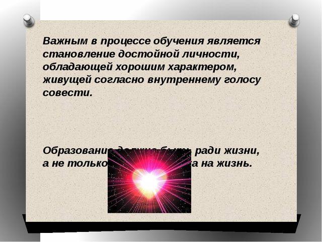 Важным в процессе обучения является становление достойной личности, обладающе...