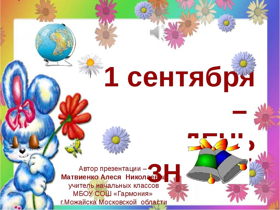 1 сентября – ДЕНЬ ЗНАНИЙ Автор презентации – Матвиенко Алеся Николаевна учите...