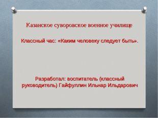 Казанское суворовское военное училище Классный час: «Каким человеку следует б
