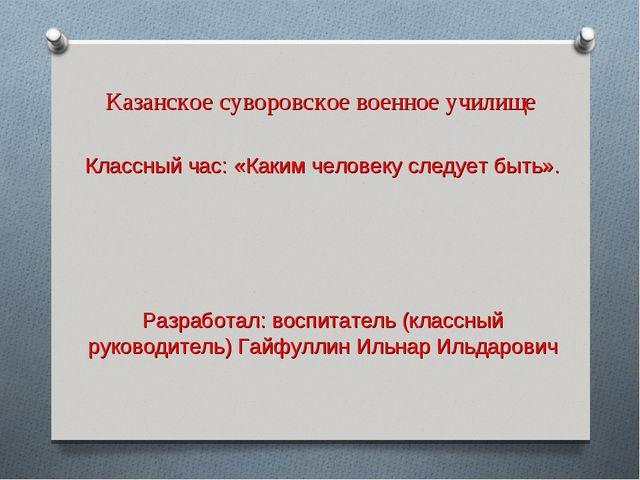 Казанское суворовское военное училище Классный час: «Каким человеку следует б...