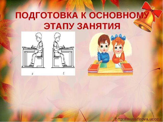 ПОДГОТОВКА К ОСНОВНОМУ ЭТАПУ ЗАНЯТИЯ http://musafirova.ucoz.ru