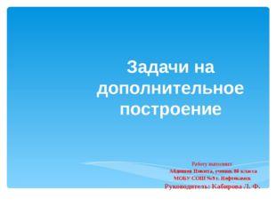 Задачи на дополнительное построение Работу выполнил: Абдюшев Никита, ученик 8