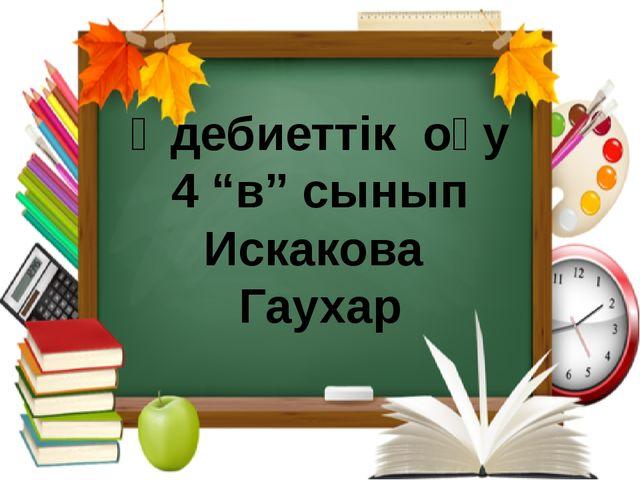 """Әдебиеттік оқу 4 """"в"""" сынып Искакова Гаухар"""