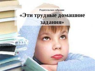 Родительское собрание «Эти трудные домашние задания»