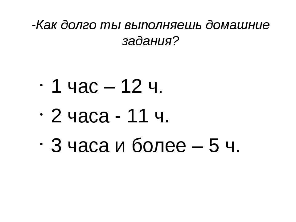-Как долго ты выполняешь домашние задания? 1 час – 12 ч. 2 часа - 11 ч. 3 час...
