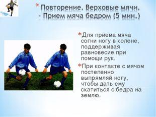 Для приема мяча согни ногу в колене, поддерживая равновесие при помощи рук. П