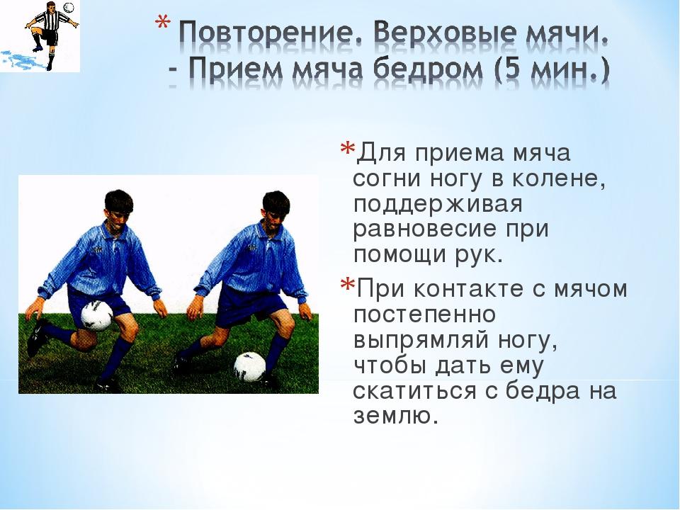 Для приема мяча согни ногу в колене, поддерживая равновесие при помощи рук. П...