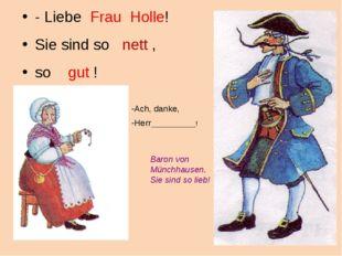 - Liebe Frau Holle! Sie sind so nett , so gut ! Ach, danke, Herr____________!