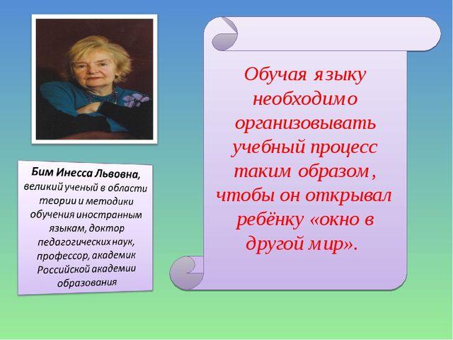 Обучая языку необходимо организовывать учебный процесс таким образом, чтобы...