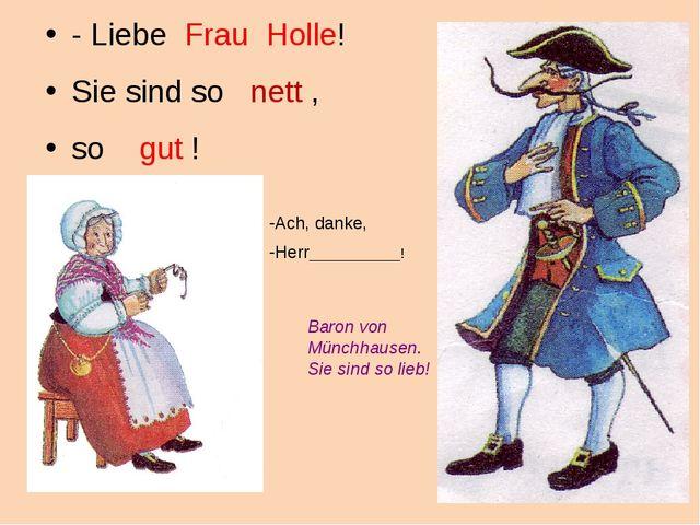 - Liebe Frau Holle! Sie sind so nett , so gut ! Ach, danke, Herr____________!...