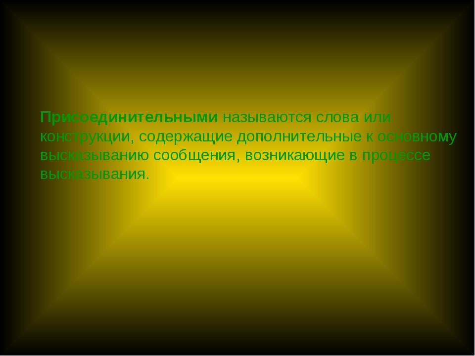 Присоединительными называются слова или конструкции, содержащие дополнительны...