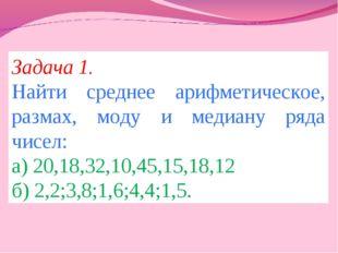 Задача 1. Найти среднее арифметическое, размах, моду и медиану ряда чисел: а)