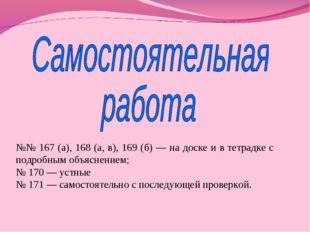 №№ 167 (а), 168 (а, в), 169 (б) — на доске и в тетрадке с подробным объяснени