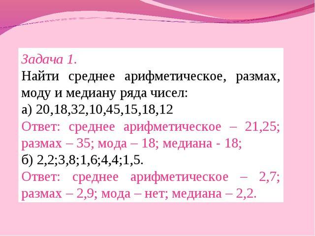 Задача 1. Найти среднее арифметическое, размах, моду и медиану ряда чисел: а)...
