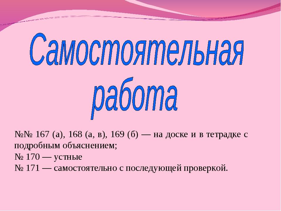 №№ 167 (а), 168 (а, в), 169 (б) — на доске и в тетрадке с подробным объяснени...