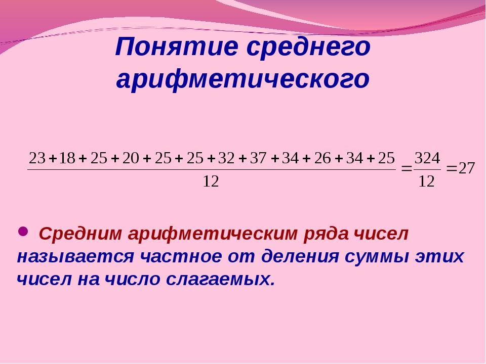 Понятие среднего арифметического Средним арифметическим ряда чисел называется...