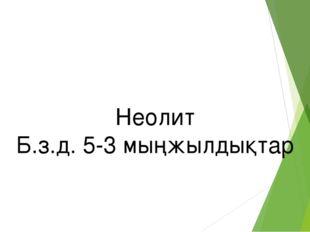 Неолит Б.з.д. 5-3 мыңжылдықтар